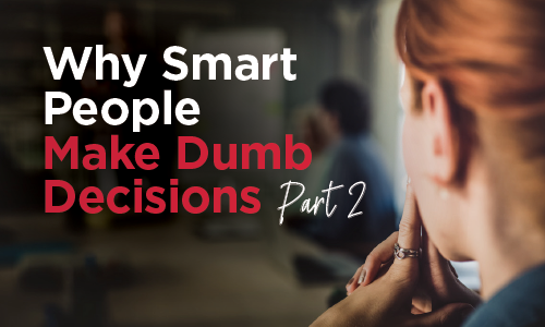 Why Smart People Make Dumb Decisions Part 2